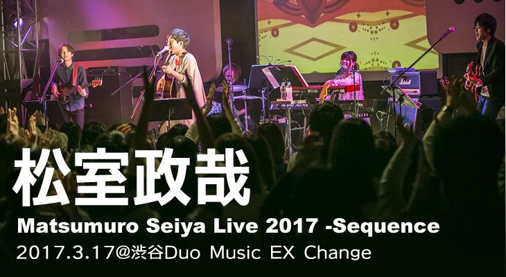 松室政哉【Matsumuro Seiya Live 2017 -Sequence-】@duo MUSIC EXCHANGE 密着ライヴレポート