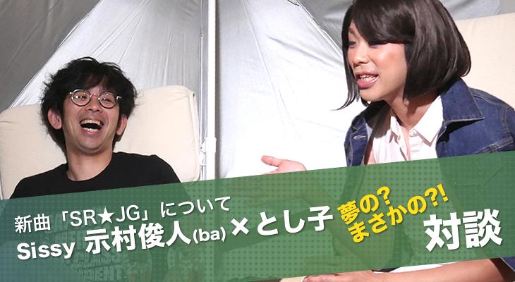 Sissy『SR★JG』、示村俊人 × とし子、夢の(?)対談!