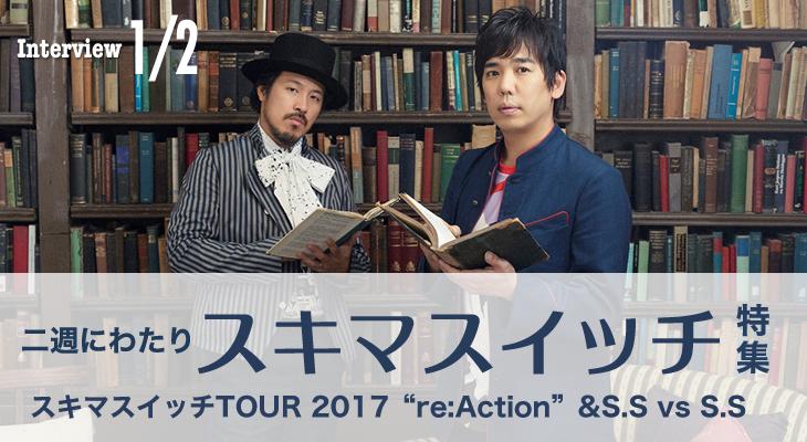 """スキマスイッチ・インタビュー Part 1「スキマスイッチTOUR 2017""""re:Action""""& S.S vs S.S」編"""