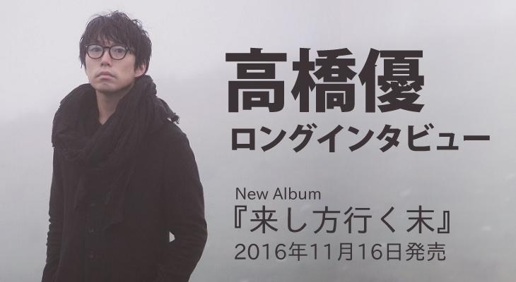高橋優 New Album「来し方行く末」ロング・インタビュー