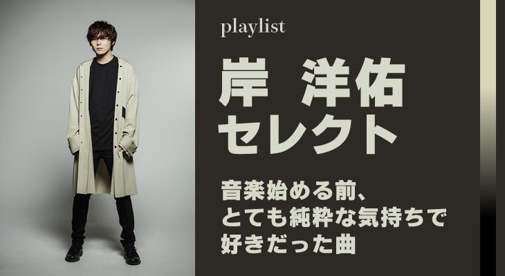 岸洋佑がセレクトする「音楽始める前、とても純粋な気持ちで好きだった曲」プレイリスト